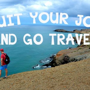 Why You Shouldn't Be Scared to Quit Your Job and Go Travel